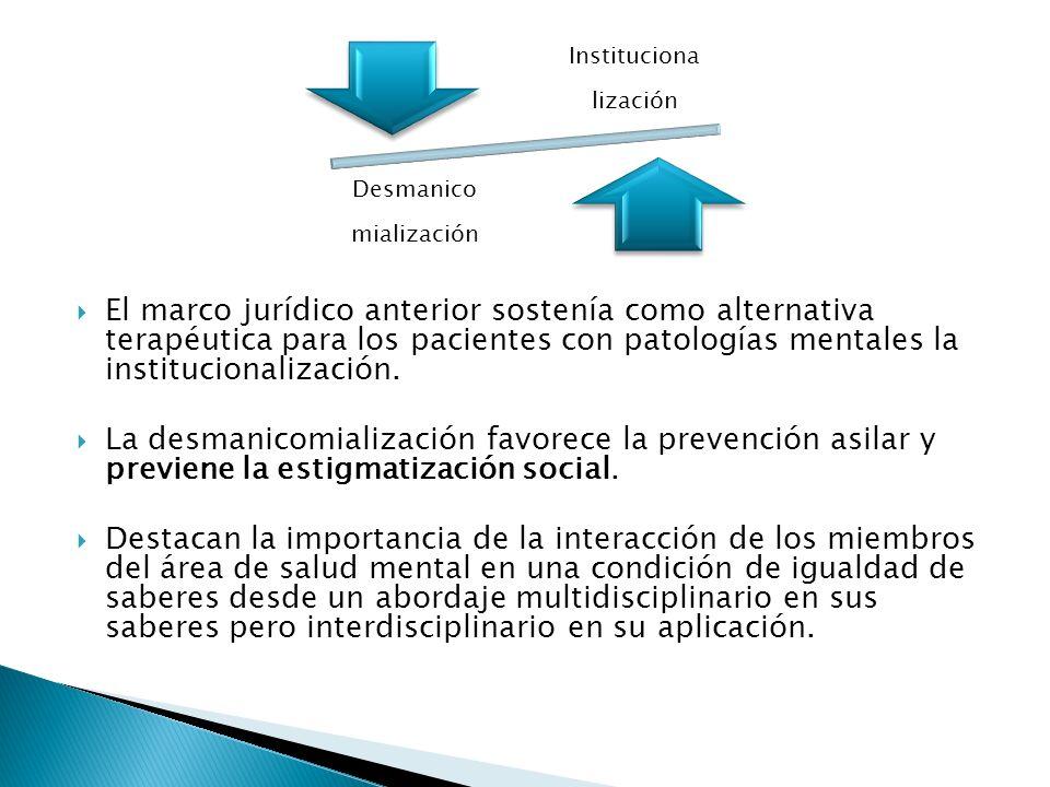 El marco jurídico anterior sostenía como alternativa terapéutica para los pacientes con patologías mentales la institucionalización. La desmanicomiali