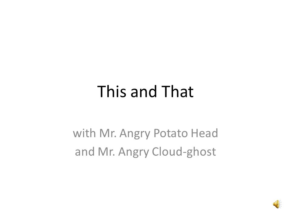 This and That with Mr. Angry Potato Head and Mr. Angry Cloud-ghost