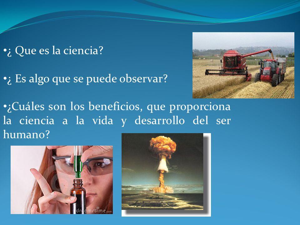 ¿ Que es la ciencia? ¿ Es algo que se puede observar? ¿Cuáles son los beneficios, que proporciona la ciencia a la vida y desarrollo del ser humano?