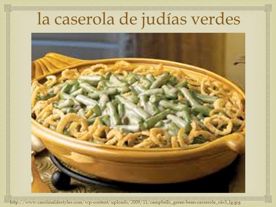 la caserola de judías verdes http://www.carolinalifestyles.com/wp-content/uploads/2009/11/campbells_green-bean-casserole_s4x3_lg.jpg