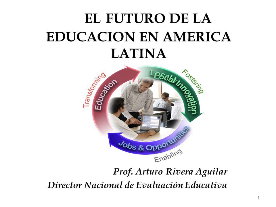 EL EL FUTURO DE LA EDUCACION EN AMERICA LATINA Prof. Arturo Rivera Aguilar Director Nacional de Evaluación Educativa 1