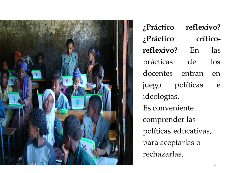 20 ¿Práctico reflexivo? ¿Práctico crítico- reflexivo? En las prácticas de los docentes entran en juego políticas e ideologías. Es conveniente comprend