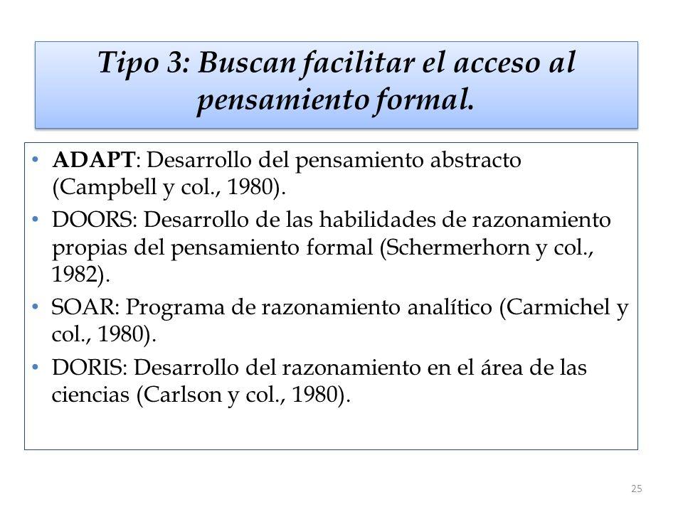 25 Tipo 3: Buscan facilitar el acceso al pensamiento formal. ADAPT : Desarrollo del pensamiento abstracto (Campbell y col., 1980). DOORS: Desarrollo d