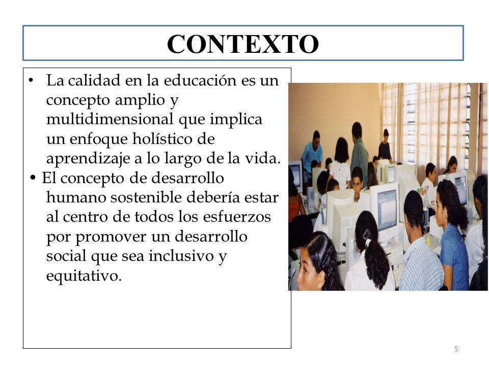 5 CONTEXTO La calidad en la educación es un concepto amplio y multidimensional que implica un enfoque holístico de aprendizaje a lo largo de la vida.