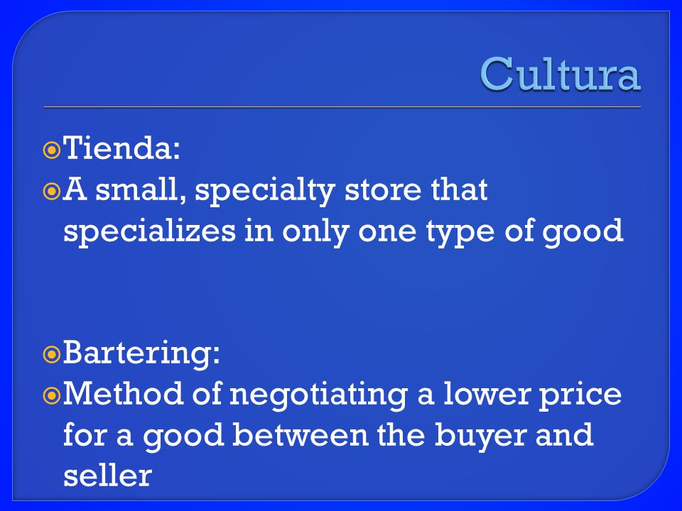 Tienda: A small, specialty store that specializes in only one type of good Bartering: Method of negotiating a lower price for a good between the buyer and seller