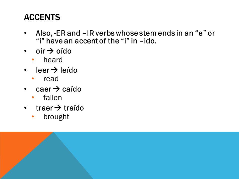 ACCENTS Also, -ER and –IR verbs whose stem ends in an e or i have an accent of the i in –ido. oir oído heard leer leído read caer caído fallen traer t