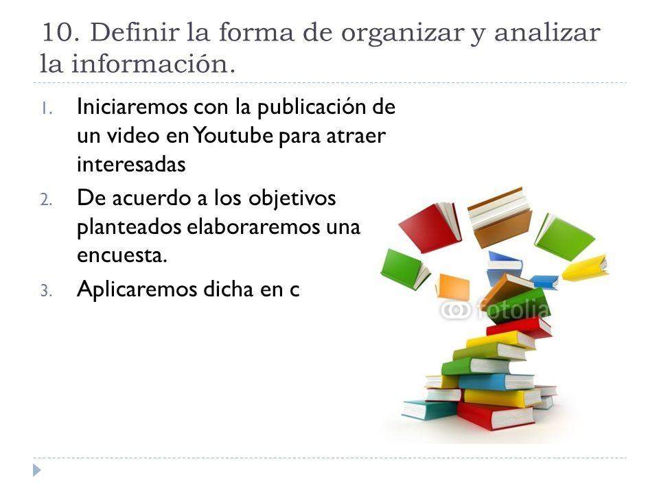10. Definir la forma de organizar y analizar la información. 1. Iniciaremos con la publicación de un video en Youtube para atraer interesadas 2. De ac