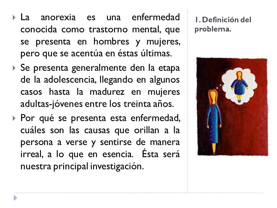 1. Definición del problema. La anorexia es una enfermedad conocida como trastorno mental, que se presenta en hombres y mujeres, pero que se acentúa en