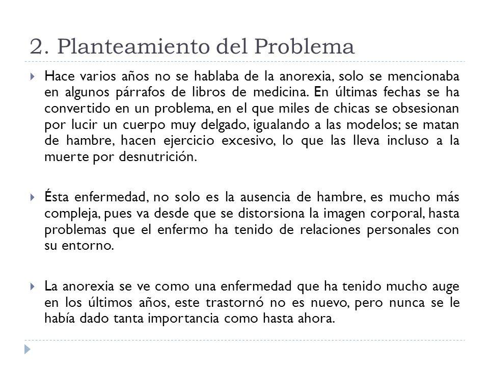 2. Planteamiento del Problema Hace varios años no se hablaba de la anorexia, solo se mencionaba en algunos párrafos de libros de medicina. En últimas