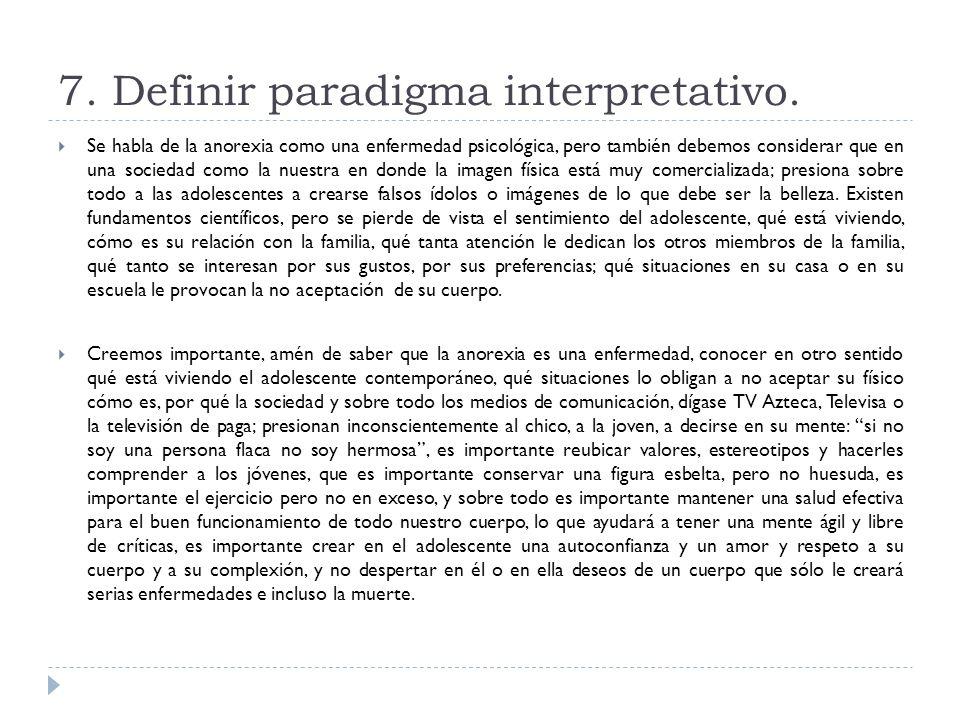 7. Definir paradigma interpretativo. Se habla de la anorexia como una enfermedad psicológica, pero también debemos considerar que en una sociedad como