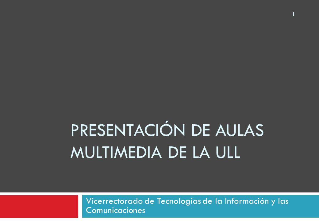 PRESENTACIÓN DE AULAS MULTIMEDIA DE LA ULL Vicerrectorado de Tecnologías de la Información y las Comunicaciones 1