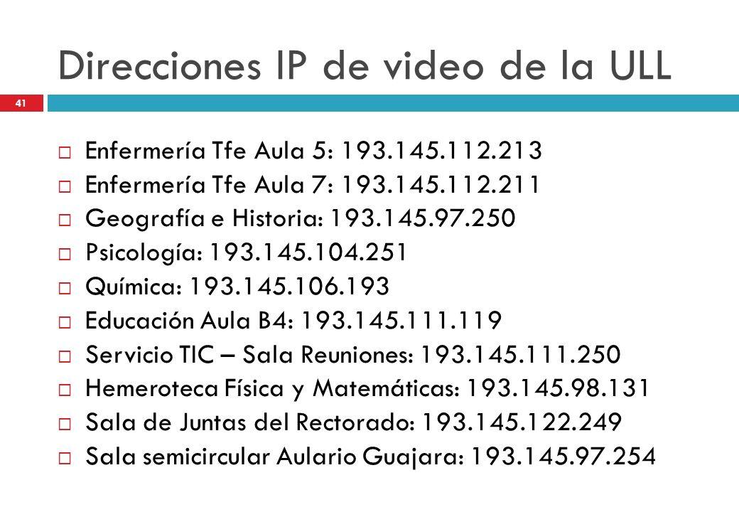 Direcciones IP de video de la ULL Enfermería Tfe Aula 5: 193.145.112.213 Enfermería Tfe Aula 7: 193.145.112.211 Geografía e Historia: 193.145.97.250 P