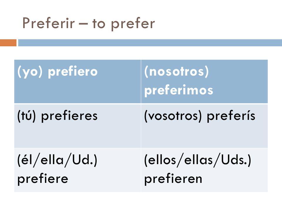 Preferir – to prefer (yo) prefiero(nosotros) preferimos (tú) prefieres(vosotros) preferís (él/ella/Ud.) prefiere (ellos/ellas/Uds.) prefieren