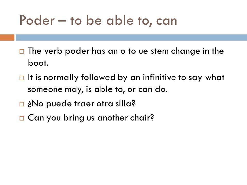 Poder – to be able to, can (yo) puedo(nosotros) podemos (tú) puedes(vosotros) podéis (él/ella/Ud.) puede (ellos/ellas/Uds.) pueden