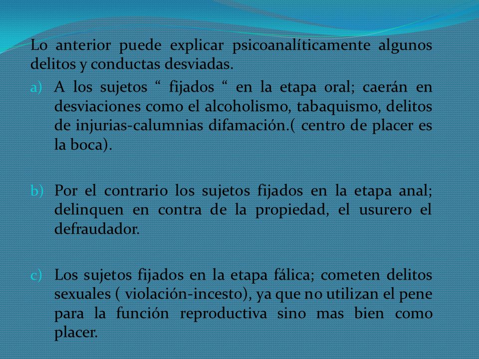 Lo anterior puede explicar psicoanalíticamente algunos delitos y conductas desviadas. a) A los sujetos fijados en la etapa oral; caerán en desviacione