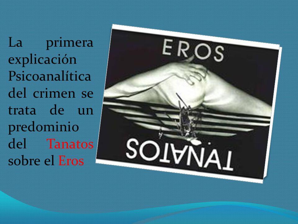 La primera explicación Psicoanalítica del crimen se trata de un predominio del Tanatos sobre el Eros