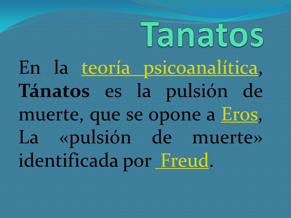 En la teoría psicoanalítica, Tánatos es la pulsión de muerte, que se opone a Eros, La «pulsión de muerte» identificada por Freud.teoría psicoanalítica