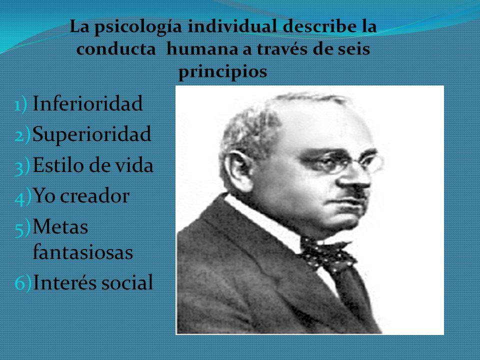 La psicología individual describe la conducta humana a través de seis principios 1) Inferioridad 2) Superioridad 3) Estilo de vida 4) Yo creador 5) Me