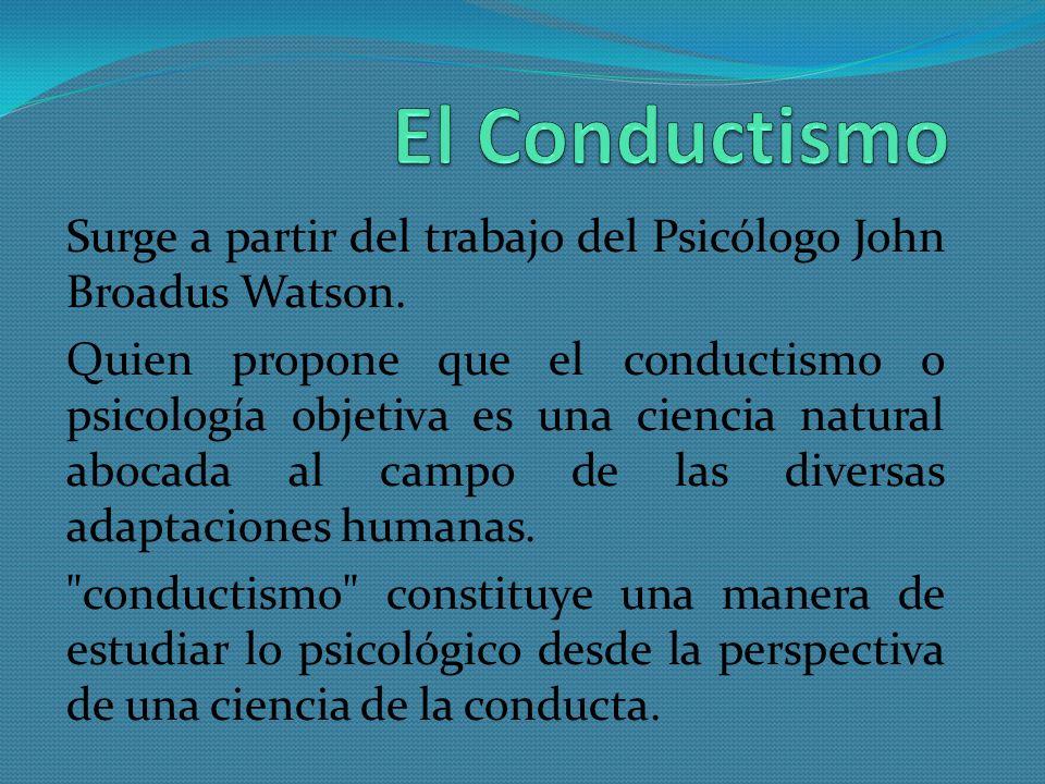 Surge a partir del trabajo del Psicólogo John Broadus Watson. Quien propone que el conductismo o psicología objetiva es una ciencia natural abocada al