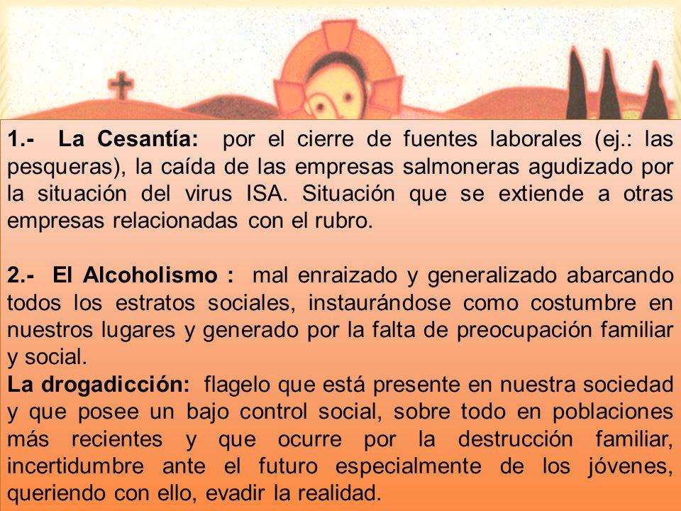 1.- La Cesantía: por el cierre de fuentes laborales (ej.: las pesqueras), la caída de las empresas salmoneras agudizado por la situación del virus ISA