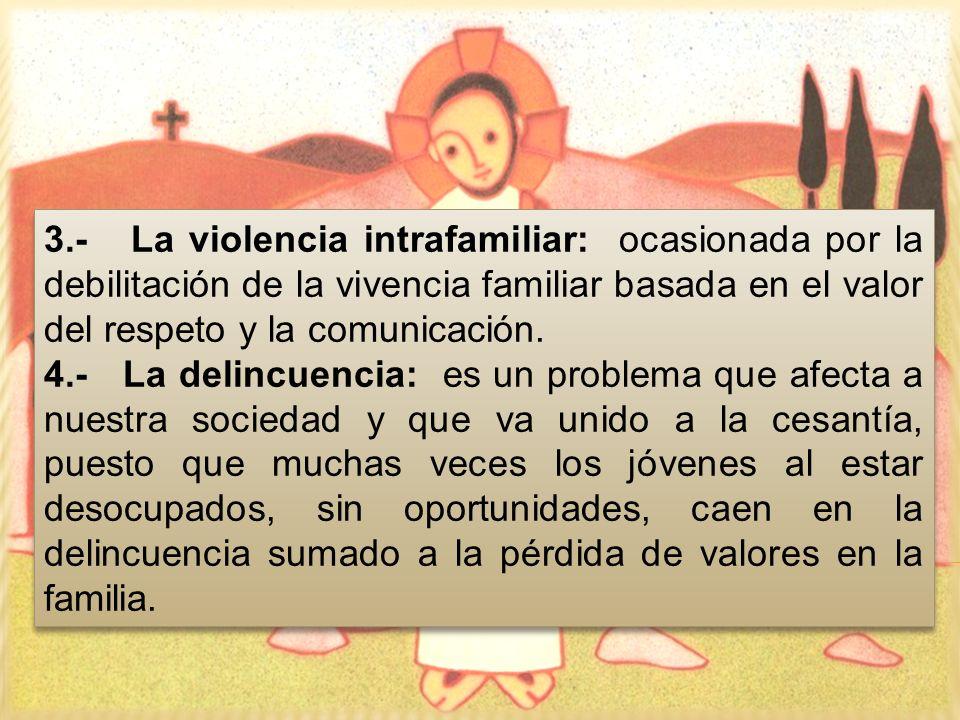 3.- La violencia intrafamiliar: ocasionada por la debilitación de la vivencia familiar basada en el valor del respeto y la comunicación. 4.- La delinc