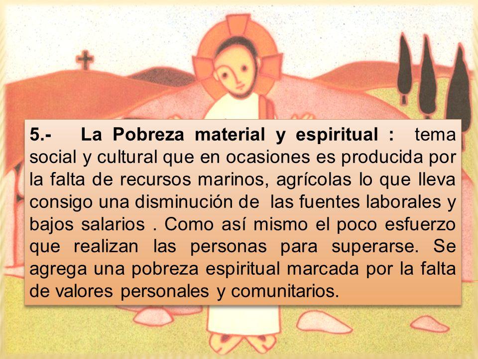 5.- La Pobreza material y espiritual : tema social y cultural que en ocasiones es producida por la falta de recursos marinos, agrícolas lo que lleva c