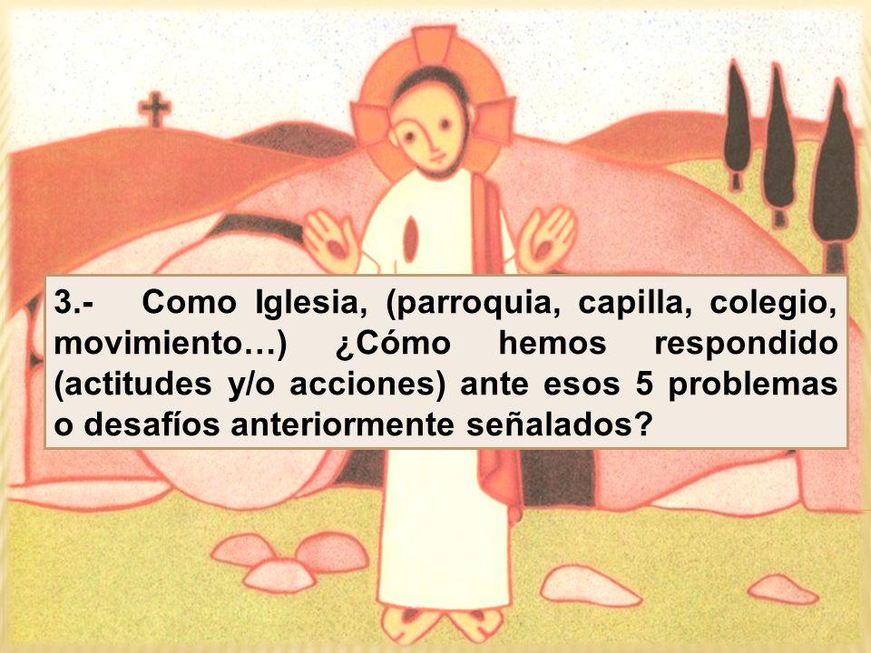 3.- Como Iglesia, (parroquia, capilla, colegio, movimiento…) ¿Cómo hemos respondido (actitudes y/o acciones) ante esos 5 problemas o desafíos anterior