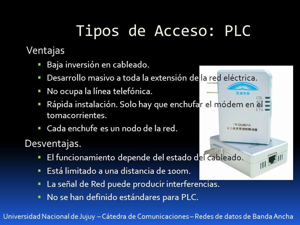 Tipos de Acceso: PLC Universidad Nacional de Jujuy – Cátedra de Comunicaciones – Redes de datos de Banda Ancha Ventajas Baja inversión en cableado. De