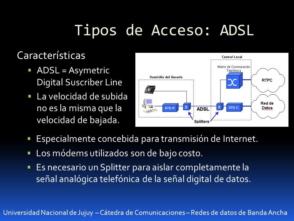 Tipos de Acceso: ADSL Universidad Nacional de Jujuy – Cátedra de Comunicaciones – Redes de datos de Banda Ancha Características ADSL = Asymetric Digit