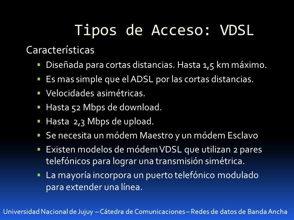 Tipos de Acceso: VDSL Universidad Nacional de Jujuy – Cátedra de Comunicaciones – Redes de datos de Banda Ancha Características Diseñada para cortas d