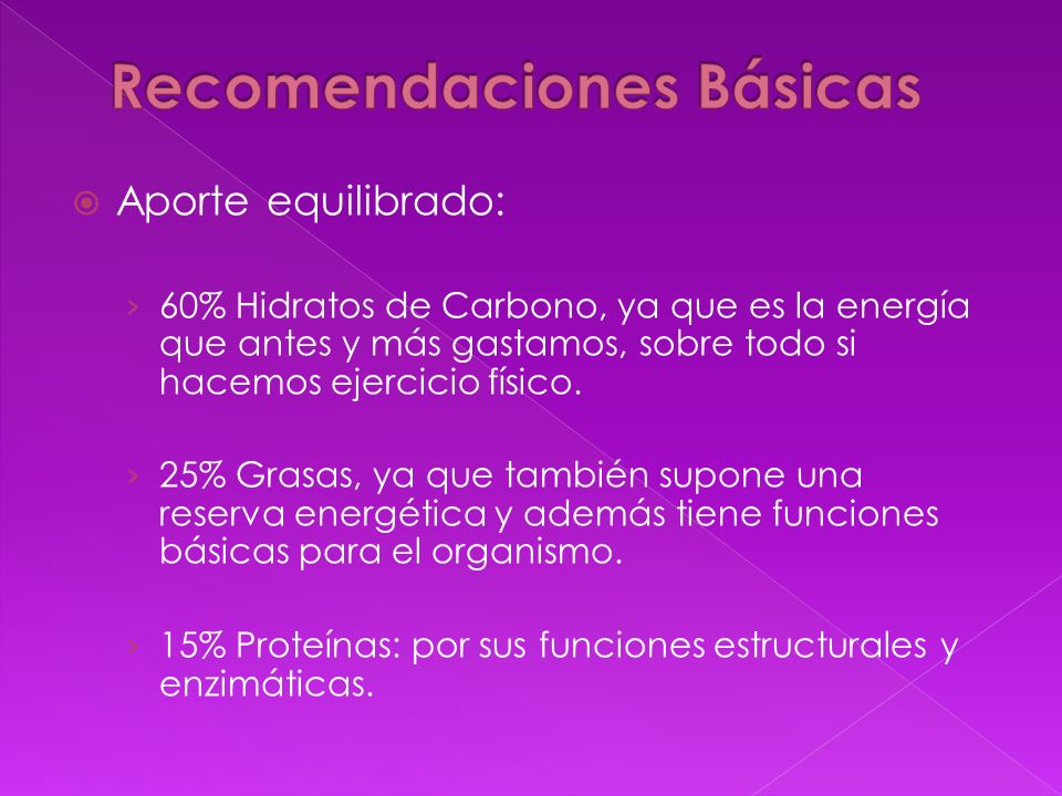 Aporte equilibrado: 60% Hidratos de Carbono, ya que es la energía que antes y más gastamos, sobre todo si hacemos ejercicio físico. 25% Grasas, ya que
