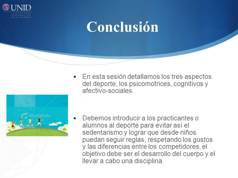 Conclusión En esta sesión detallamos los tres aspectos del deporte, los psicomotrices, cognitivos y afectivo-sociales. Debemos introducir a los practi
