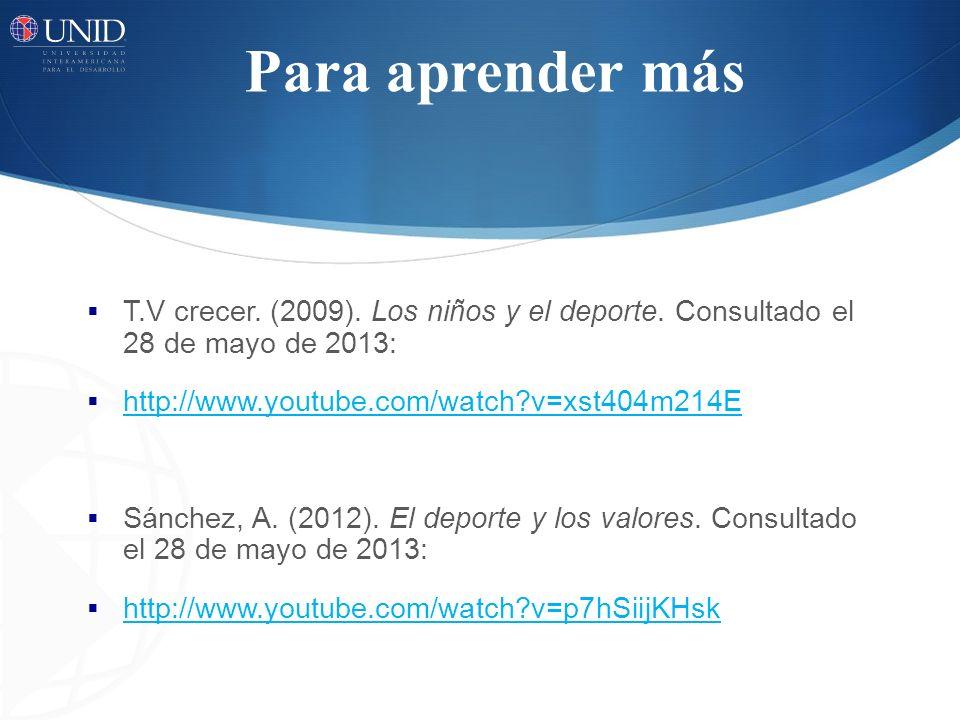 Para aprender más T.V crecer. (2009). Los niños y el deporte. Consultado el 28 de mayo de 2013: http://www.youtube.com/watch?v=xst404m214E Sánchez, A.