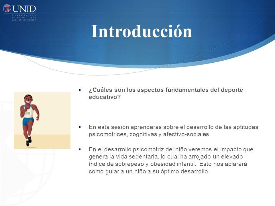 Introducción ¿Cuáles son los aspectos fundamentales del deporte educativo? En esta sesión aprenderás sobre el desarrollo de las aptitudes psicomotrice