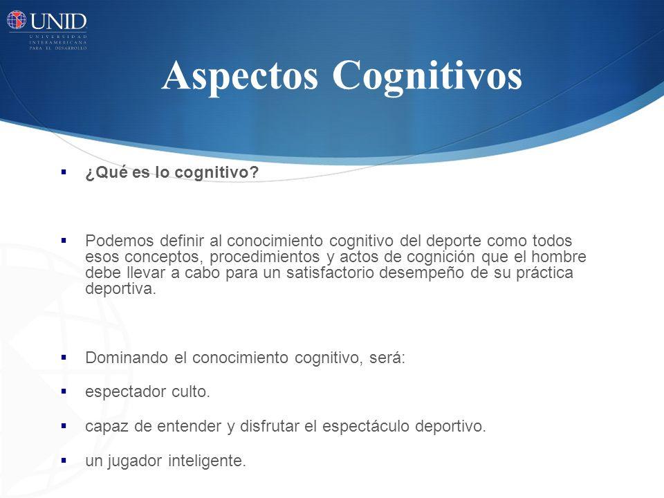 Aspectos Cognitivos ¿Qué es lo cognitivo? Podemos definir al conocimiento cognitivo del deporte como todos esos conceptos, procedimientos y actos de c
