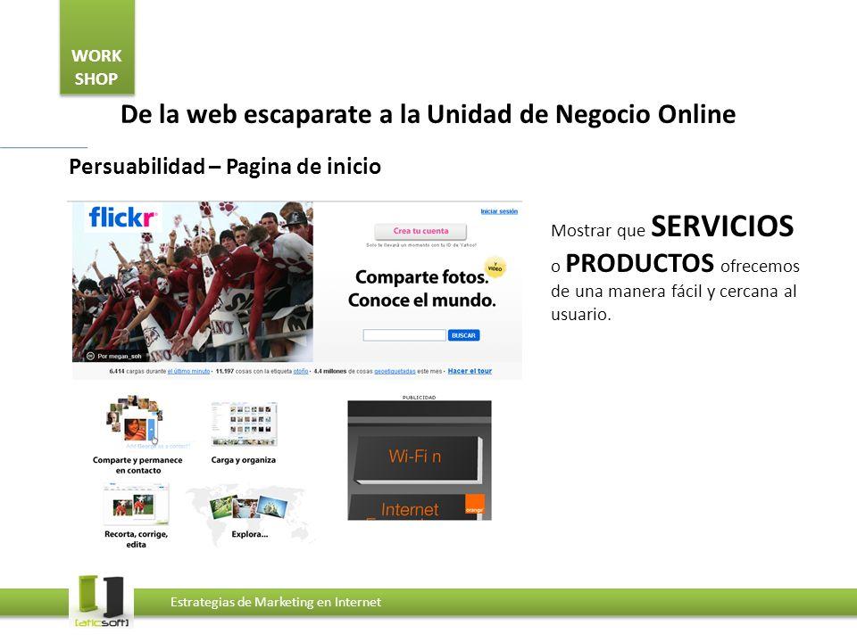 WORK SHOP Estrategias de Marketing en Internet De la web escaparate a la Unidad de Negocio Online Persuabilidad – Pagina de inicio Mostrar que SERVICI