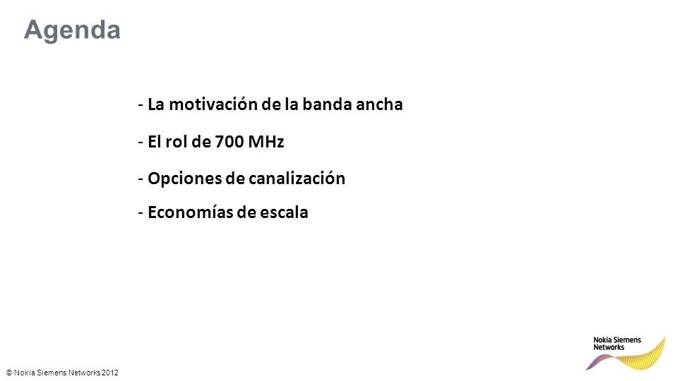 © Nokia Siemens Networks 2012 Agenda - La motivación de la banda ancha - El rol de 700 MHz - Opciones de canalización - Economías de escala