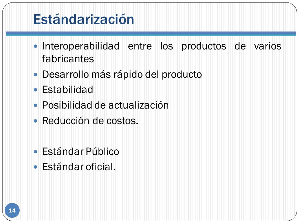 Estándarización 14 Interoperabilidad entre los productos de varios fabricantes Desarrollo más rápido del producto Estabilidad Posibilidad de actualización Reducción de costos.