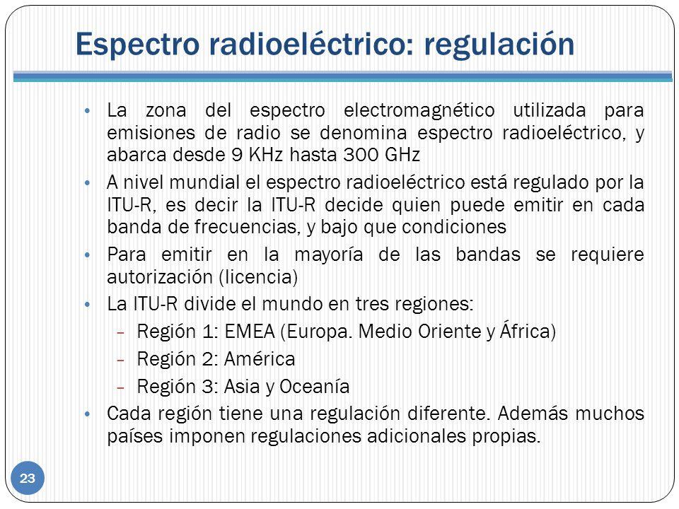 Espectro radioeléctrico: regulación 23 La zona del espectro electromagnético utilizada para emisiones de radio se denomina espectro radioeléctrico, y abarca desde 9 KHz hasta 300 GHz A nivel mundial el espectro radioeléctrico está regulado por la ITU-R, es decir la ITU-R decide quien puede emitir en cada banda de frecuencias, y bajo que condiciones Para emitir en la mayoría de las bandas se requiere autorización (licencia) La ITU-R divide el mundo en tres regiones: – Región 1: EMEA (Europa.