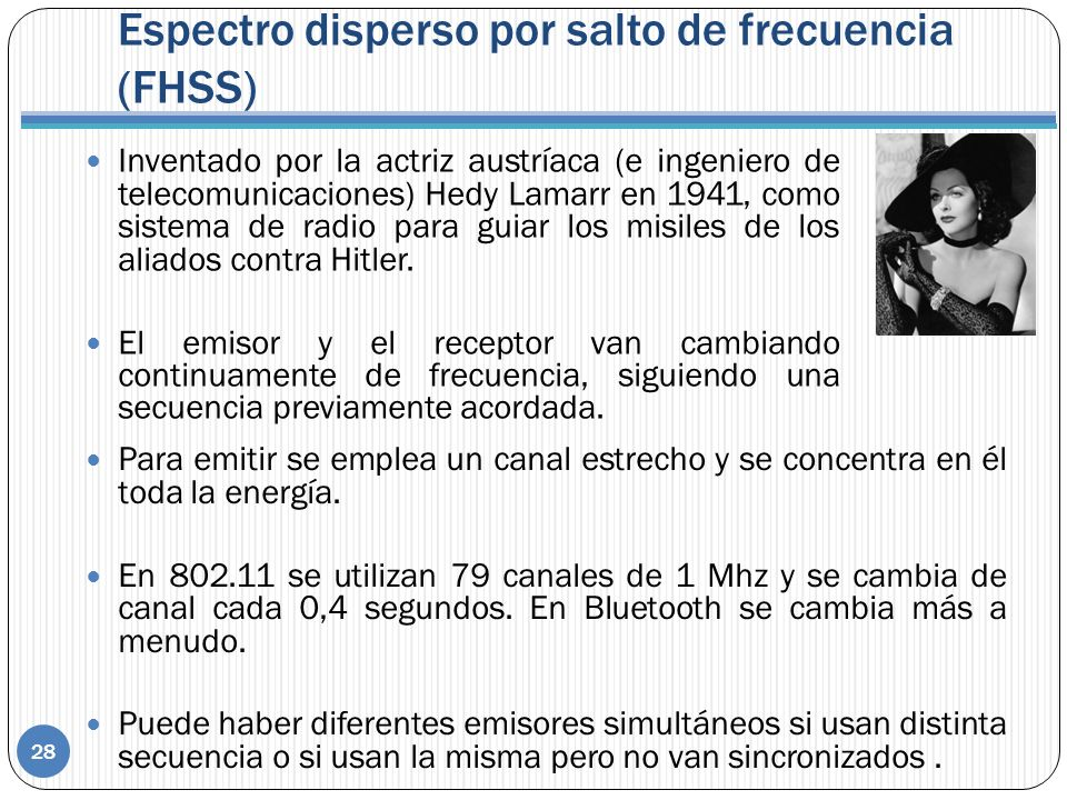 Espectro disperso por salto de frecuencia (FHSS) 28 Inventado por la actriz austríaca (e ingeniero de telecomunicaciones) Hedy Lamarr en 1941, como si