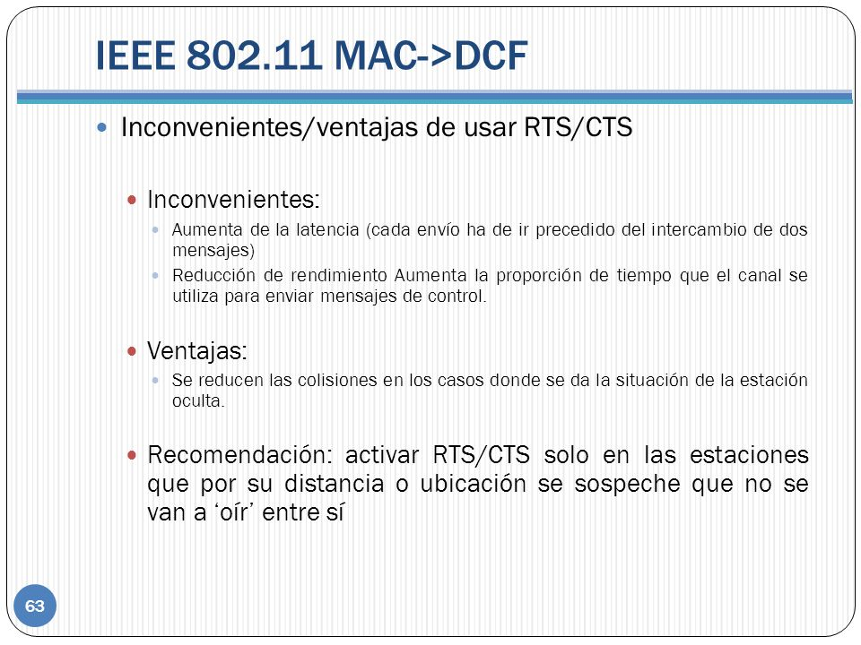 IEEE 802.11 MAC->DCF Inconvenientes/ventajas de usar RTS/CTS Inconvenientes: Aumenta de la latencia (cada envío ha de ir precedido del intercambio de dos mensajes) Reducción de rendimiento Aumenta la proporción de tiempo que el canal se utiliza para enviar mensajes de control.