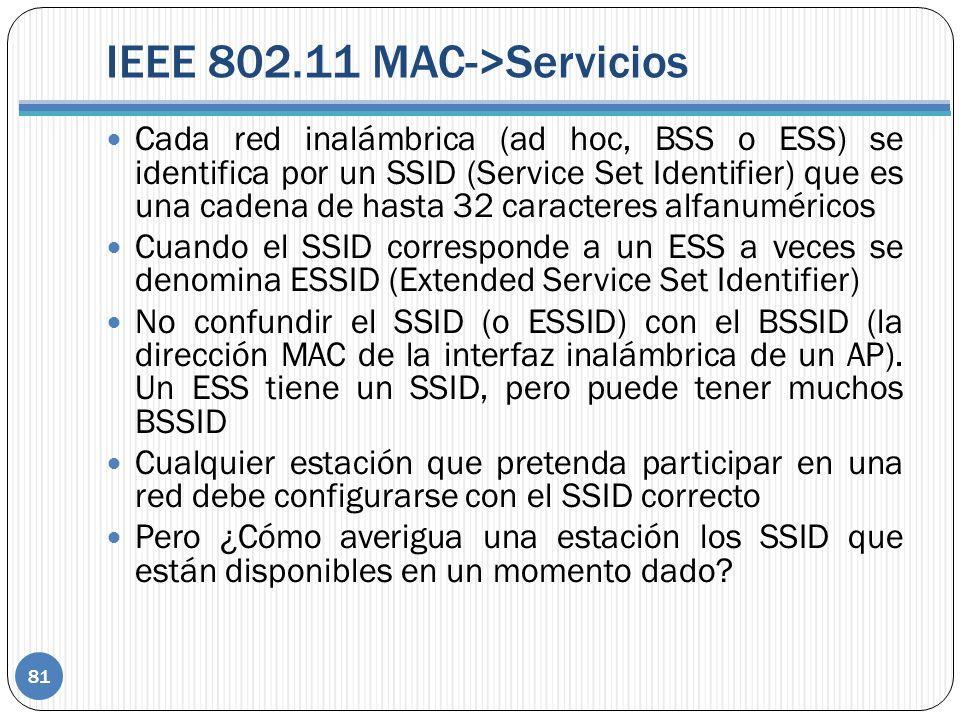 IEEE 802.11 MAC->Servicios Cada red inalámbrica (ad hoc, BSS o ESS) se identifica por un SSID (Service Set Identifier) que es una cadena de hasta 32 caracteres alfanuméricos Cuando el SSID corresponde a un ESS a veces se denomina ESSID (Extended Service Set Identifier) No confundir el SSID (o ESSID) con el BSSID (la dirección MAC de la interfaz inalámbrica de un AP).