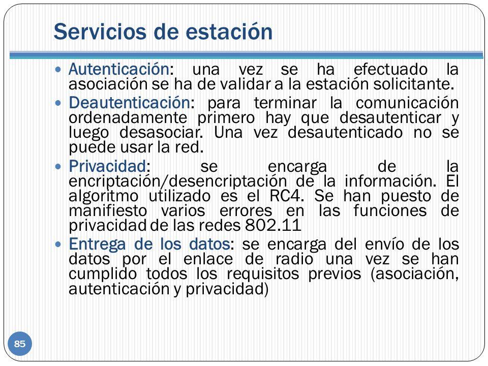 Servicios de estación Autenticación: una vez se ha efectuado la asociación se ha de validar a la estación solicitante. Deautenticación: para terminar