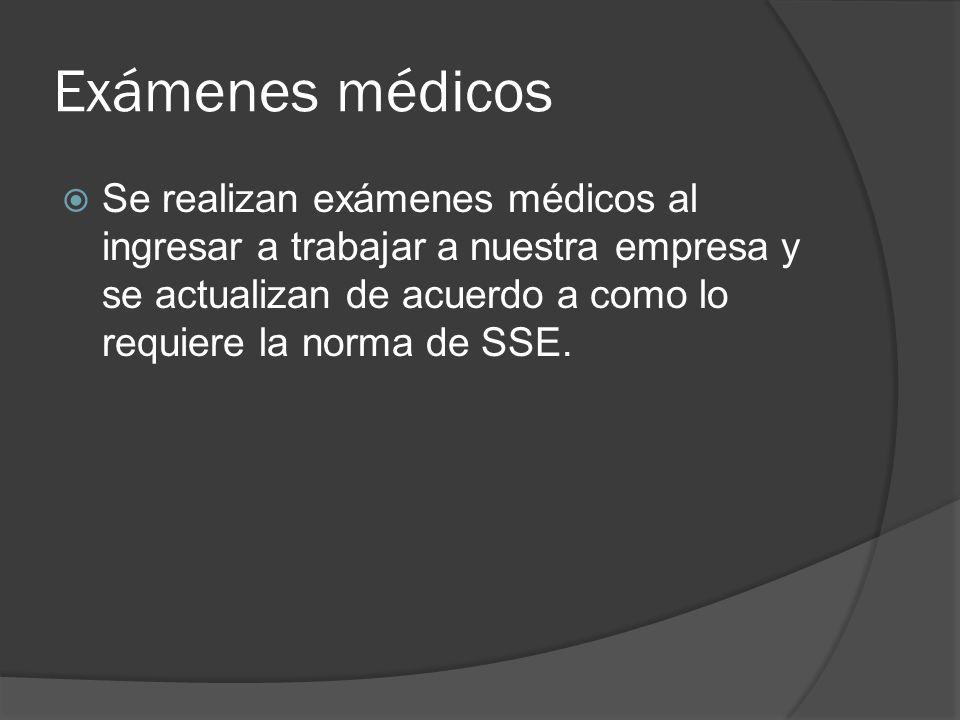 Exámenes médicos Se realizan exámenes médicos al ingresar a trabajar a nuestra empresa y se actualizan de acuerdo a como lo requiere la norma de SSE.