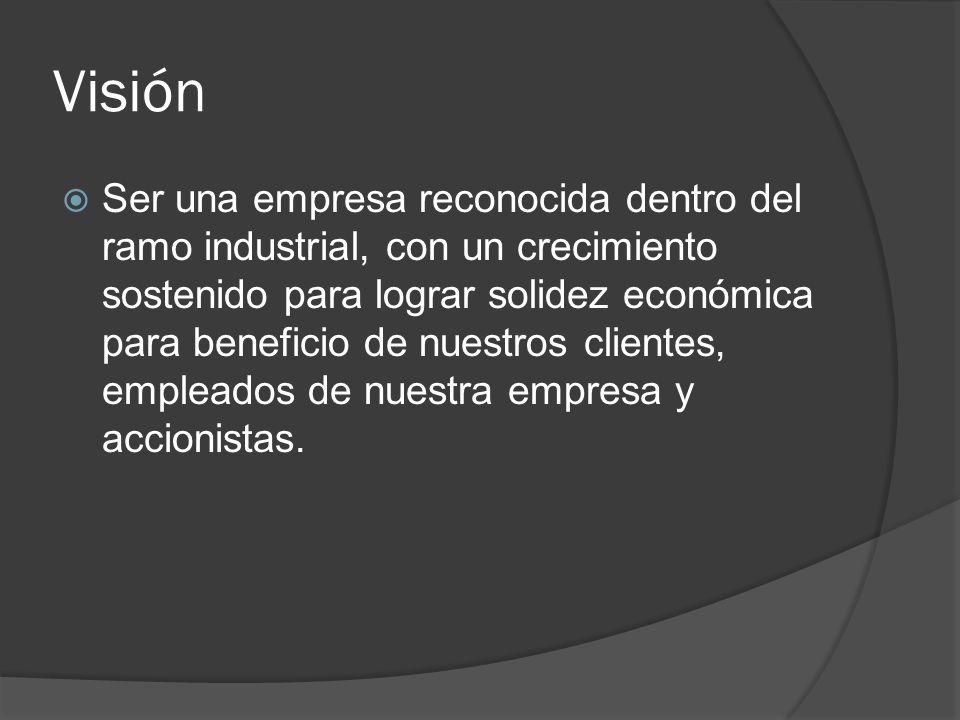 Visión Ser una empresa reconocida dentro del ramo industrial, con un crecimiento sostenido para lograr solidez económica para beneficio de nuestros cl