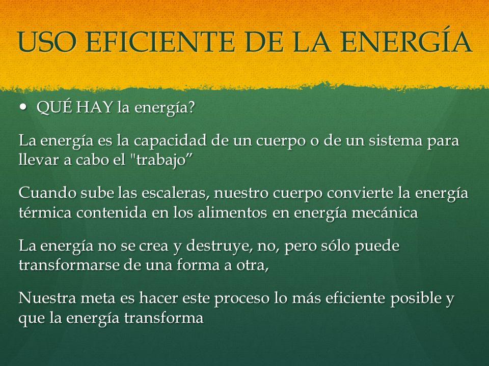 USO EFICIENTE DE LA ENERGÍA QUÉ HAY la energía? QUÉ HAY la energía? La energía es la capacidad de un cuerpo o de un sistema para llevar a cabo el
