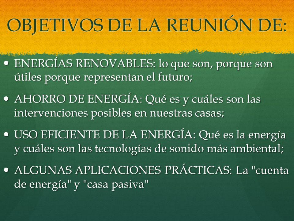 OBJETIVOS DE LA REUNIÓN DE: ENERGÍAS RENOVABLES: lo que son, porque son útiles porque representan el futuro; ENERGÍAS RENOVABLES: lo que son, porque s
