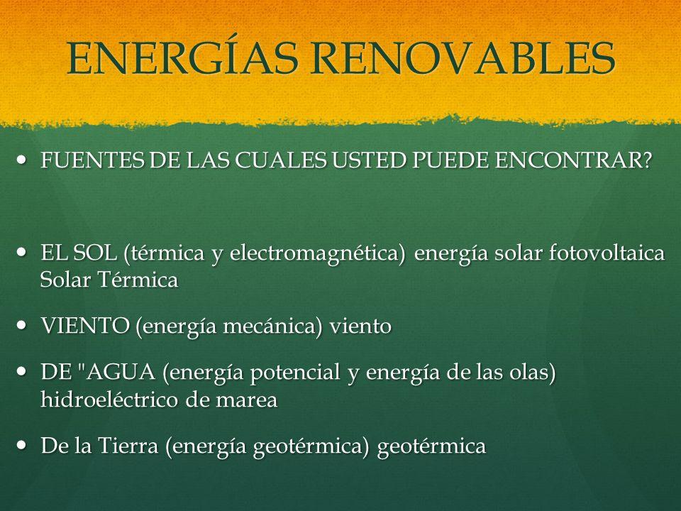 ENERGÍAS RENOVABLES FUENTES DE LAS CUALES USTED PUEDE ENCONTRAR? FUENTES DE LAS CUALES USTED PUEDE ENCONTRAR? EL SOL (térmica y electromagnética) ener