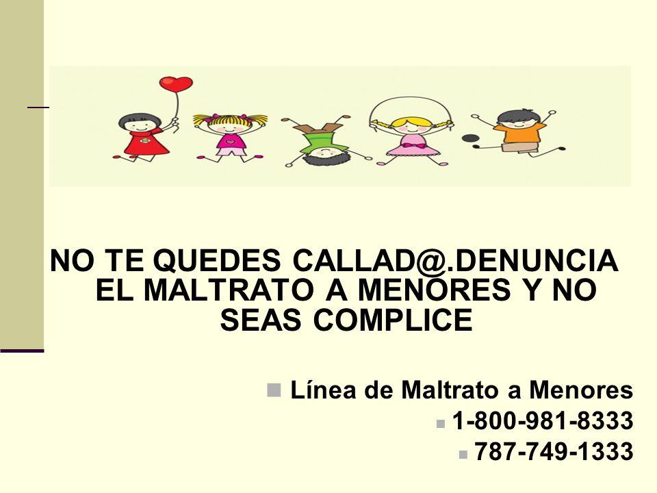 NO TE QUEDES CALLAD@.DENUNCIA EL MALTRATO A MENORES Y NO SEAS COMPLICE Línea de Maltrato a Menores 1-800-981-8333 787-749-1333