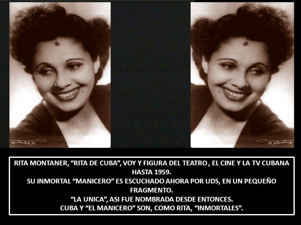 RITA MONTANER, RITA DE CUBA, VOY Y FIGURA DEL TEATRO, EL CINE Y LA TV CUBANA HASTA 1959. SU INMORTAL MANICERO ES ESCUCHADO AHORA POR UDS, EN UN PEQUEÑ